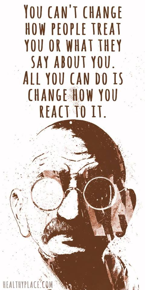 Ghandi you cant change how people treat you
